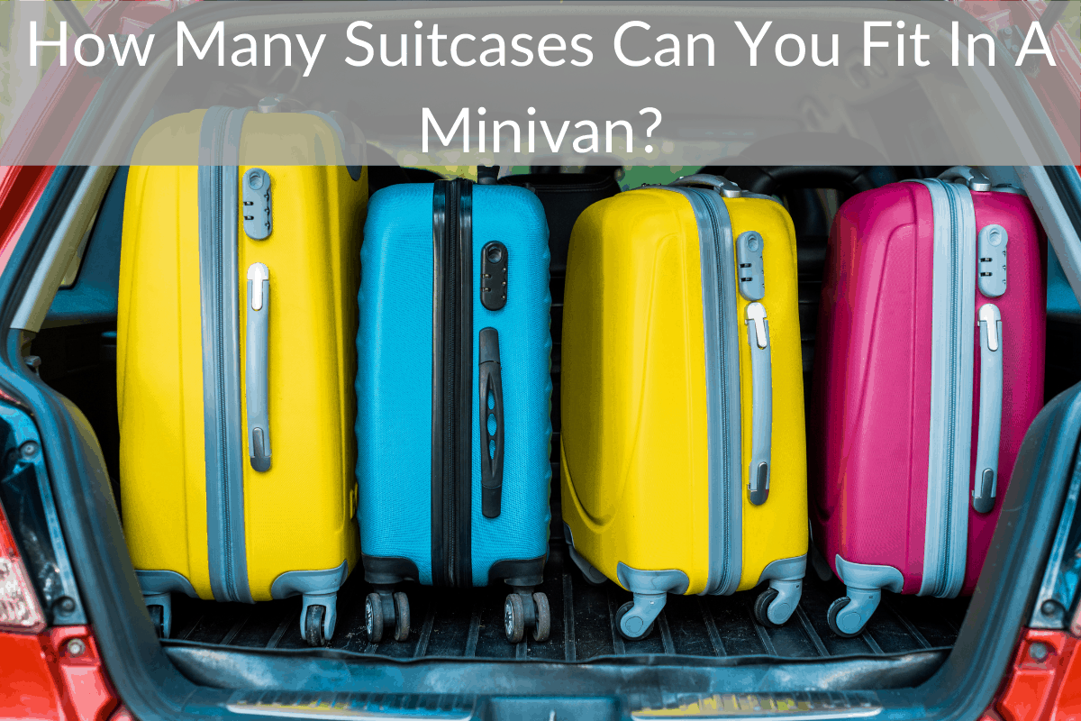 How Many Suitcases Can You Fit In A Minivan?