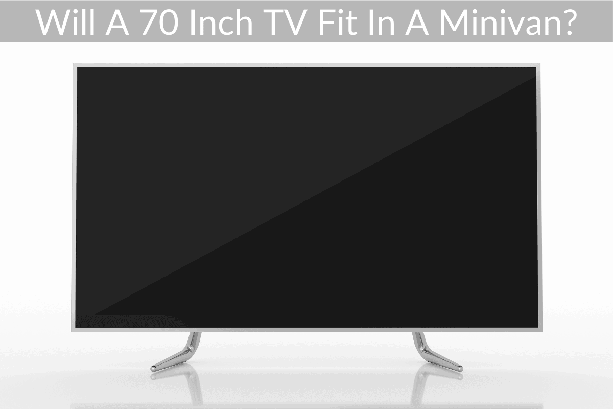 Will A 70 Inch TV Fit In A Minivan?