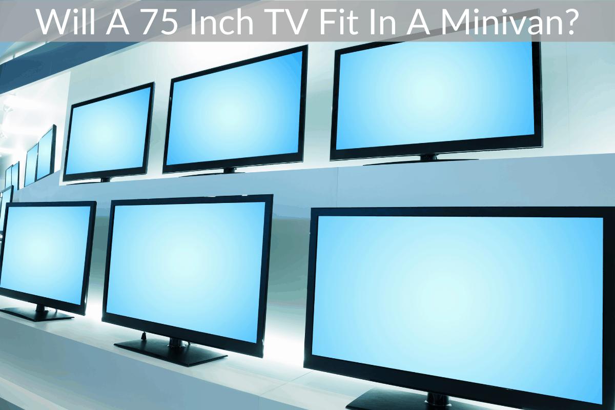 Will A 75 Inch TV Fit In A Minivan?